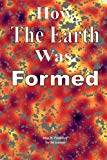 How The Earth Was Formed: Discovering What the Bible Really Says About the Origins and Compa...