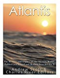 Atlantis: The History and Legacy of the Ancient World's Fabled Lost Island and Modern Search...