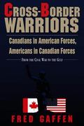 Cross-Border Warriors Canadians in American Forces, Americans in Canadian Forces  From the C...