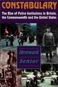 Constabulary The Rise of Police Institutions in Britain, the Commonwealth and the United States