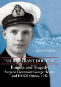 Our Gallant Doctor Enigma and Tragedy Surgeon-lieutenant George Hendry and Hmcs Ottawa, 1942