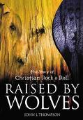 Raised by Wolves: The Story of Christian Rock and Roll - John J. Thompson - Paperback