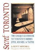 Secret Toronto The Unique Guidebook to Toronto's Hidden Sites, Sounds and Tastes