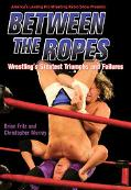 Between the Ropes Wrestling's Greatest Triumphs And Failures