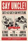 Say Uncle!: Catch-As-Catch Can Wrestling and the Roots of Ultimate Fighting, Pro Wrestling &...