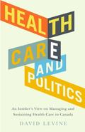 Health Care and Politics : An Insider's View on Managing and Sustaining Canadian Health Care