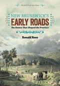 New Brunswick's Early Roads : The Routes That Shaped the Province