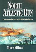 North Atlantic Run The Royal Canadian Navy And the Battle for the Convoys