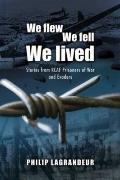 We Flew, We Fell, We Lived Stories from RCAF Prisoners of War and Evaders, 1939-1945