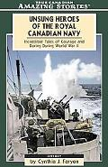 Unsung Heroes of the Royal Canadian Navy Incredible Tales Of Courage and Daring During World...