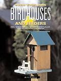 Build Your Own Birdhouses and Feeders From Simple, Natural Designs to Spectacular, Customize...