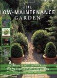 The Low-Maintenance Garden: A Complete Guide to Designs, Plants and Techniques for Easy-care...