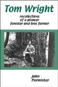 Tom Wright Recollections of a Pioneer Forester and Tree Farmer