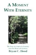 Moment With Eternity The True Account of a Journey into the Heart of Creation