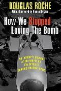 How We Stopped Loving the Bomb : An Insider's Account of the World on the Brink of Banning N...