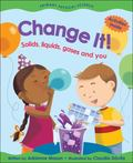 Change It! Solids, Liquids, Gases And You