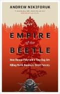 Empire of the Beetle : How Human Folly and a Tiny Bug Are Killing North America's Great Forests