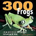 300 Frogs A Visual Reference to Frogs and Toads from Around the World