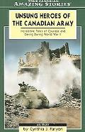 Unsung Heroes of the Canadian Army Incredible Tales of Courage and Daring During World War II