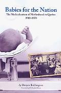 Babies for the Nation: The Medicalization of Motherhood in Quebec, 1910-1970 (Studies in Chi...