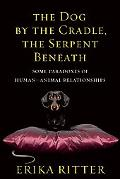 The Dog by the Cradle, the Serpent Beneath: And Other Paradoxes of Human-Animal Relationships