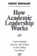 How Academic Leadership Works Understanding Success and Failure in the College Presidency