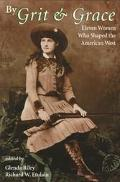 By Grit & Grace Eleven Women Who Shaped the American West