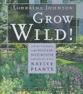 Grow Wild! Low-Maintenance, Sure-Success, Distinctive Gardening With Native Plants