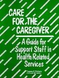 Care for the Caregiver A Guide for Staff in the Helping Professions