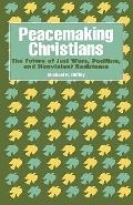 Peacemaking Christians The Future of Just Wars, Pacifism, and Nonviolent Resistance