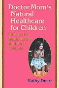 Doctor Mom's Natural Healthcare for Children Alternative Medicine for Injuries and Diseases