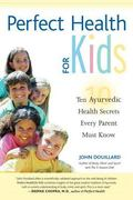 Perfect Health for Kids Ten Ayurvedic Health Secrets Every Parent Must Know