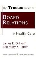 Trustee Guide to Board Relations in Health Care