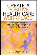 Create A Positive Health Care Workplace! Practical Strategies To Retain Today's Workforce An...