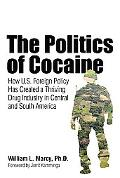 The Politics of Cocaine: How U.S. Foreign Policy Has Created a Thriving Drug Industry in Cen...