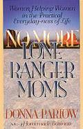 No More Lone Ranger Moms: Women Helping Women in the Practical Everyday-Ness of Life
