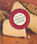 New American Cheese Profiles of America's Great Cheesemakers and Recipes for Cooking With Ch...