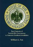 Lodge of the Double-Headed Eagle Two Centuries of Scottish Rite Freemasonry in America's Sou...