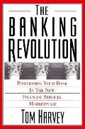 The Banking Revolution: Positioning Your Bank in the New Financial Services Marketplace