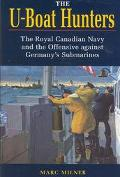 U-Boat Hunters The Royal Canadian Navy and the Offensive Against Germany's Submarines