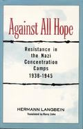 Against All Hope Resistance in the Nazi Concentration Camps 1938-1945