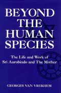 Beyond the Human Species The Life and Work of Sri Aurobindo and the Mother
