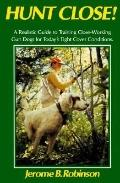 Hunt Close!: A Realistic Guide to Training Close-Working Gun Dogs for Today's Tight Cover Co...
