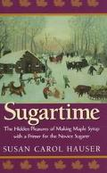 Sugartime: The Hidden Pleasures of Making Maples Syrup - Susan Carol Hauser - Hardcover - Fi...