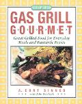 Gas Grill Gourmet: Great Grilled Food for Everyday Meals and Fantastic Feasts - A. Cort Sinn...