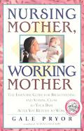 Nursing Mother, Working Mother The Essential Guide for Breastfeeding and Staying Close to Yo...