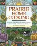 Prairie Home Cooking: 400 Recipes That Celebrate the Bountiful Harvests, Creative Cooks, and...