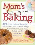 Mom's Big Book of Baking 200 Simple, Foolproof Recipes for Delicious Family Treats to Get Yo...