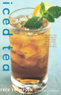 Iced Tea 50 Recipes for Refreshing Tisanes, Infusions, Coolers, and Spiked Teas