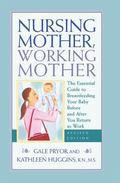 Nursing Mother, Working Mother The Essential Guide to Breastfeeding Your Baby Before and Aft...